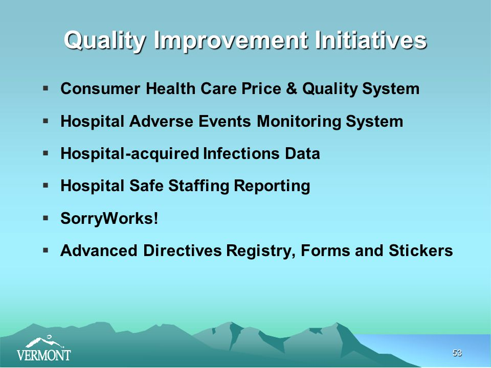 53 Quality Improvement Initiatives  Consumer Health Care Price & Quality System  Hospital Adverse Events Monitoring System  Hospital-acquired Infections Data  Hospital Safe Staffing Reporting  SorryWorks.
