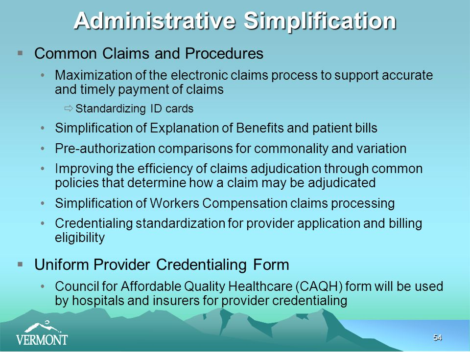 54 Administrative Simplification  Common Claims and Procedures Maximization of the electronic claims process to support accurate and timely payment of claims  Standardizing ID cards Simplification of Explanation of Benefits and patient bills Pre-authorization comparisons for commonality and variation Improving the efficiency of claims adjudication through common policies that determine how a claim may be adjudicated Simplification of Workers Compensation claims processing Credentialing standardization for provider application and billing eligibility  Uniform Provider Credentialing Form Council for Affordable Quality Healthcare (CAQH) form will be used by hospitals and insurers for provider credentialing