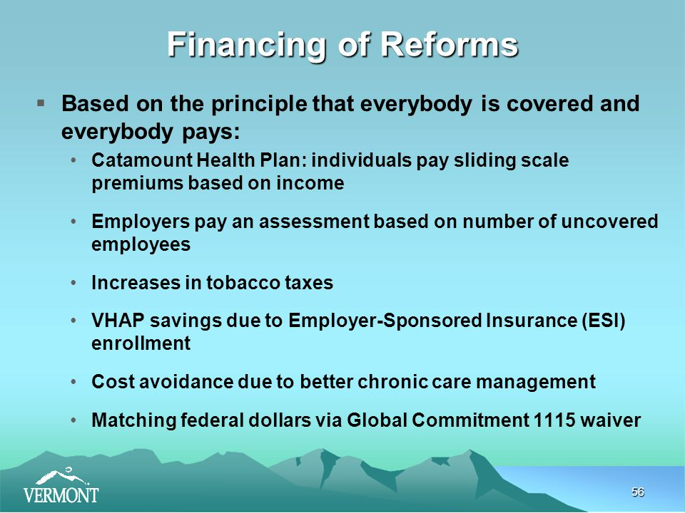 56 Financing of Reforms  Based on the principle that everybody is covered and everybody pays: Catamount Health Plan: individuals pay sliding scale premiums based on income Employers pay an assessment based on number of uncovered employees Increases in tobacco taxes VHAP savings due to Employer-Sponsored Insurance (ESI) enrollment Cost avoidance due to better chronic care management Matching federal dollars via Global Commitment 1115 waiver