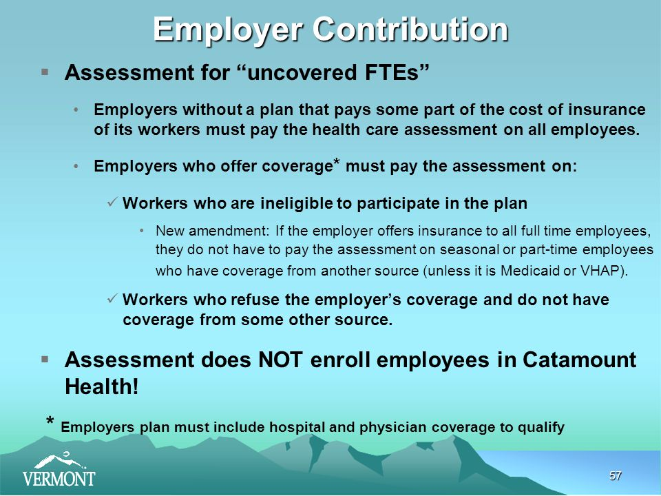 57 Employer Contribution  Assessment for uncovered FTEs Employers without a plan that pays some part of the cost of insurance of its workers must pay the health care assessment on all employees.