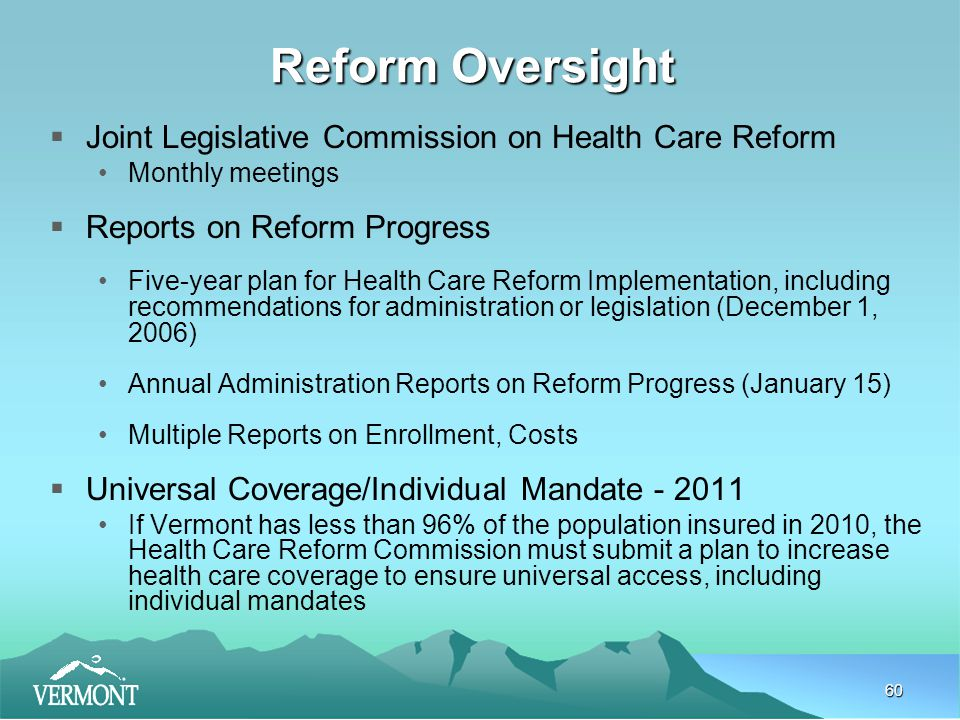 60 Reform Oversight  Joint Legislative Commission on Health Care Reform Monthly meetings  Reports on Reform Progress Five-year plan for Health Care Reform Implementation, including recommendations for administration or legislation (December 1, 2006) Annual Administration Reports on Reform Progress (January 15) Multiple Reports on Enrollment, Costs  Universal Coverage/Individual Mandate - 2011 If Vermont has less than 96% of the population insured in 2010, the Health Care Reform Commission must submit a plan to increase health care coverage to ensure universal access, including individual mandates