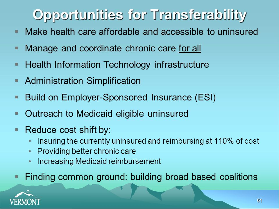 61 Opportunities for Transferability  Make health care affordable and accessible to uninsured  Manage and coordinate chronic care for all  Health Information Technology infrastructure  Administration Simplification  Build on Employer-Sponsored Insurance (ESI)  Outreach to Medicaid eligible uninsured  Reduce cost shift by: Insuring the currently uninsured and reimbursing at 110% of cost Providing better chronic care Increasing Medicaid reimbursement  Finding common ground: building broad based coalitions