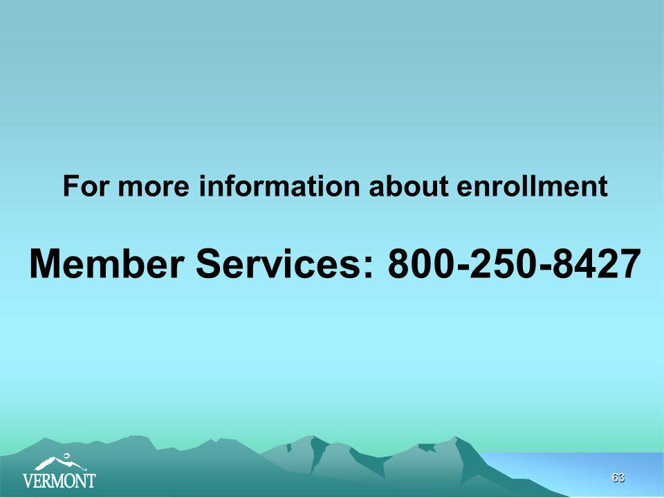 63 For more information about enrollment Member Services: 800-250-8427