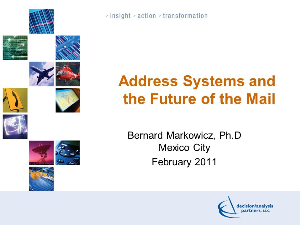 1 Address Systems and the Future of the Mail Bernard Markowicz, Ph.D Mexico City February 2011