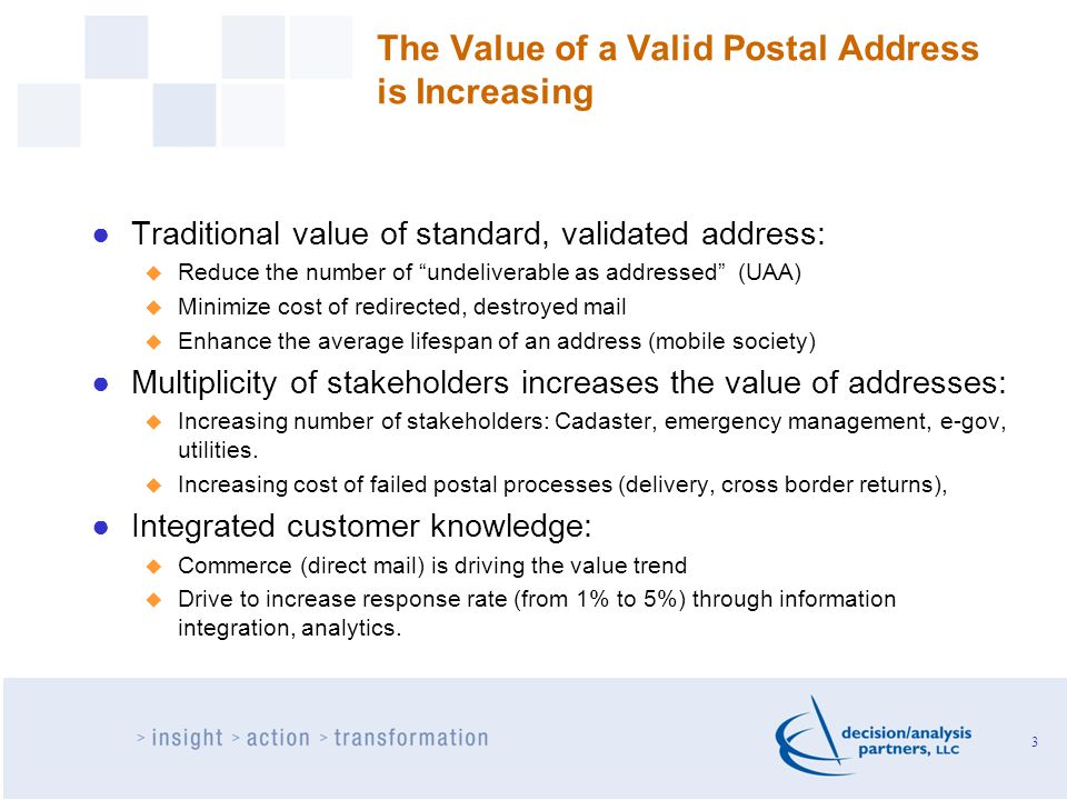 The Value of a Valid Postal Address is Increasing ●Traditional value of standard, validated address:  Reduce the number of undeliverable as addressed (UAA)  Minimize cost of redirected, destroyed mail  Enhance the average lifespan of an address (mobile society) ●Multiplicity of stakeholders increases the value of addresses:  Increasing number of stakeholders: Cadaster, emergency management, e-gov, utilities.