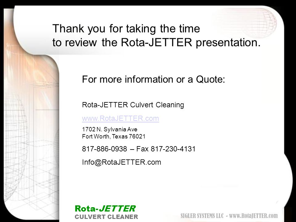 Thank you for taking the time to review the Rota-JETTER presentation. Rota-JETTER CULVERT CLEANER For more information or a Quote: Rota-JETTER Culvert
