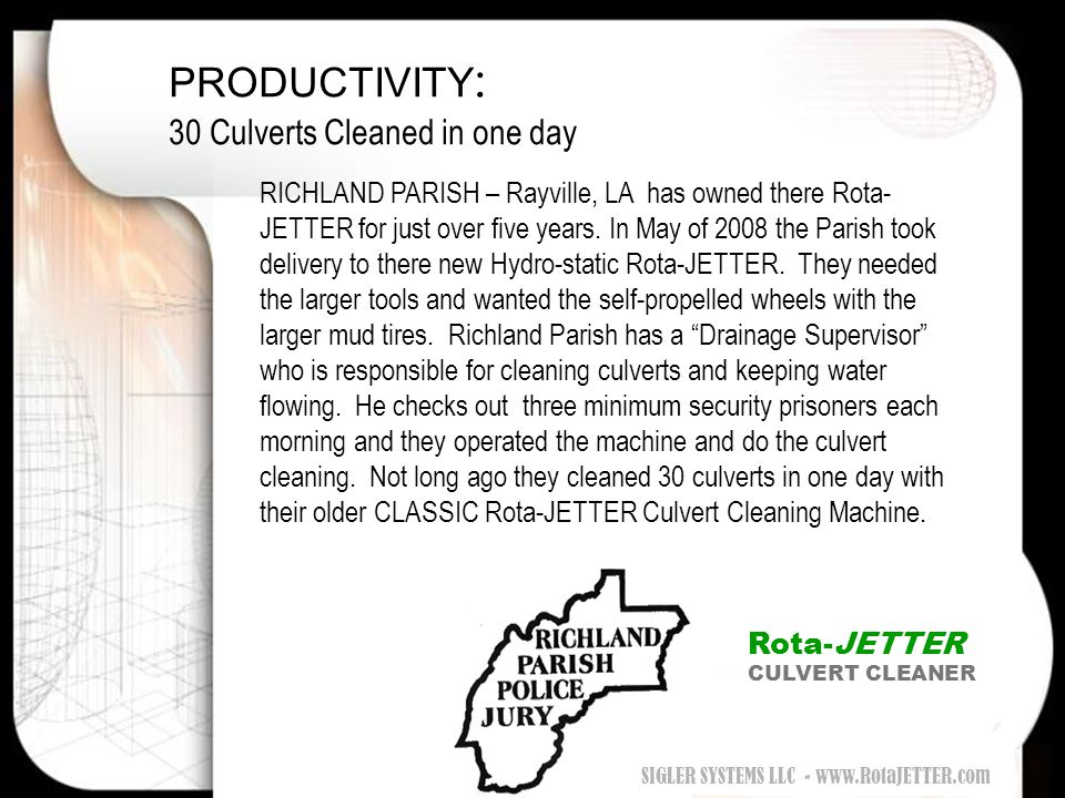 PRODUCTIVITY : 30 Culverts Cleaned in one day RICHLAND PARISH – Rayville, LA has owned there Rota- JETTER for just over five years. In May of 2008 the