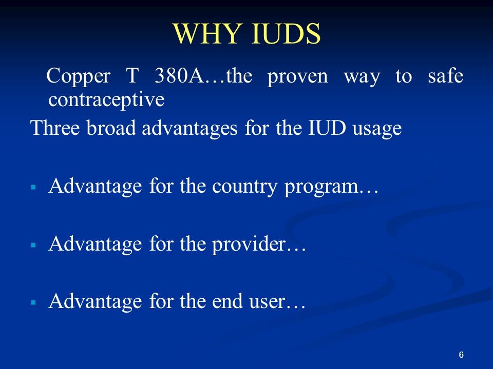 6 WHY IUDS Copper T 380A…the proven way to safe contraceptive Three broad advantages for the IUD usage  Advantage for the country program…  Advantag