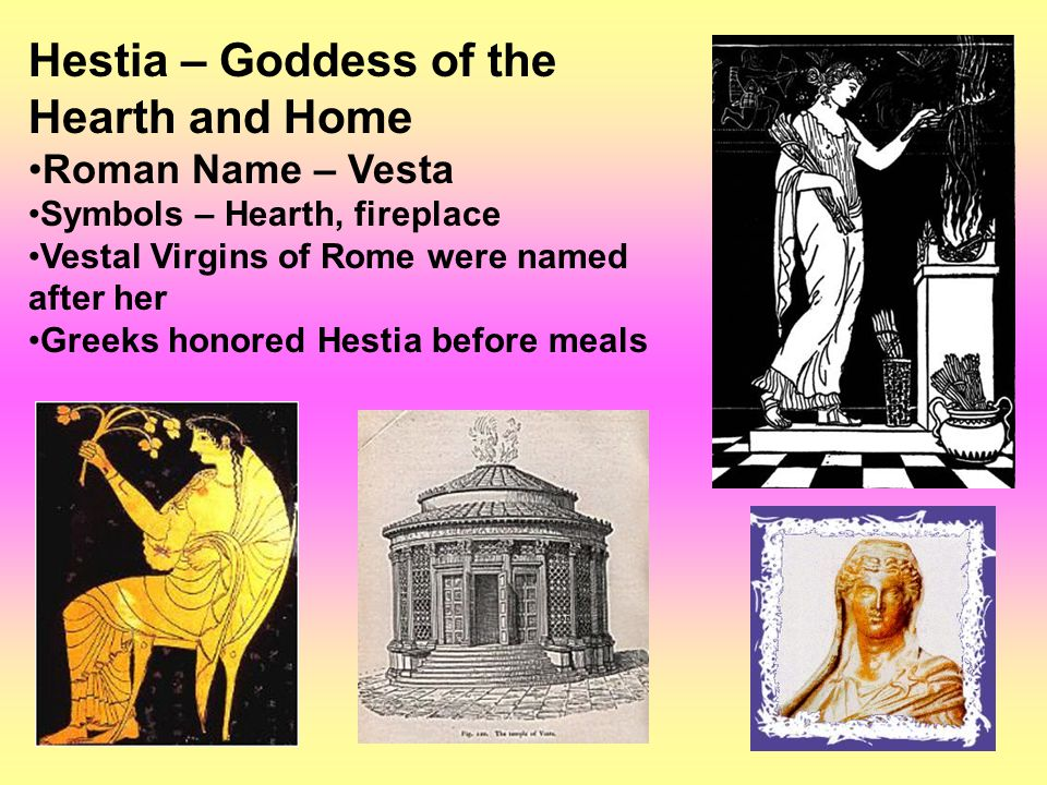 Hestia – Goddess of the Hearth and Home Roman Name – Vesta Symbols – Hearth, fireplace Vestal Virgins of Rome were named after her Greeks honored Hestia before meals