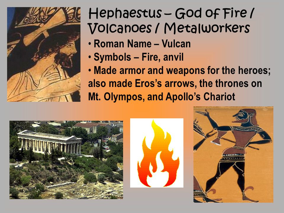 Hephaestus – God of Fire / Volcanoes / Metalworkers Roman Name – Vulcan Symbols – Fire, anvil Made armor and weapons for the heroes; also made Eros's arrows, the thrones on Mt.