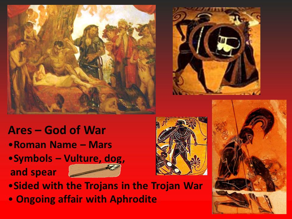Ares – God of War Roman Name – Mars Symbols – Vulture, dog, and spear Sided with the Trojans in the Trojan War Ongoing affair with Aphrodite