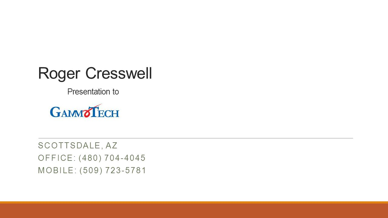 Roger Cresswell Presentation to SCOTTSDALE, AZ OFFICE: (480) 704-4045 MOBILE: (509) 723-5781