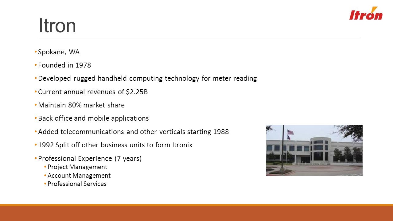 Itron Spokane, WA Founded in 1978 Developed rugged handheld computing technology for meter reading Current annual revenues of $2.25B Maintain 80% mark