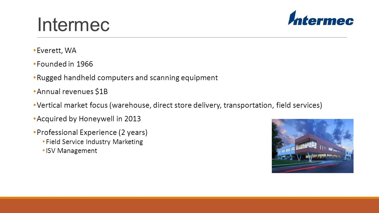 Intermec Everett, WA Founded in 1966 Rugged handheld computers and scanning equipment Annual revenues $1B Vertical market focus (warehouse, direct store delivery, transportation, field services) Acquired by Honeywell in 2013 Professional Experience (2 years) Field Service Industry Marketing ISV Management