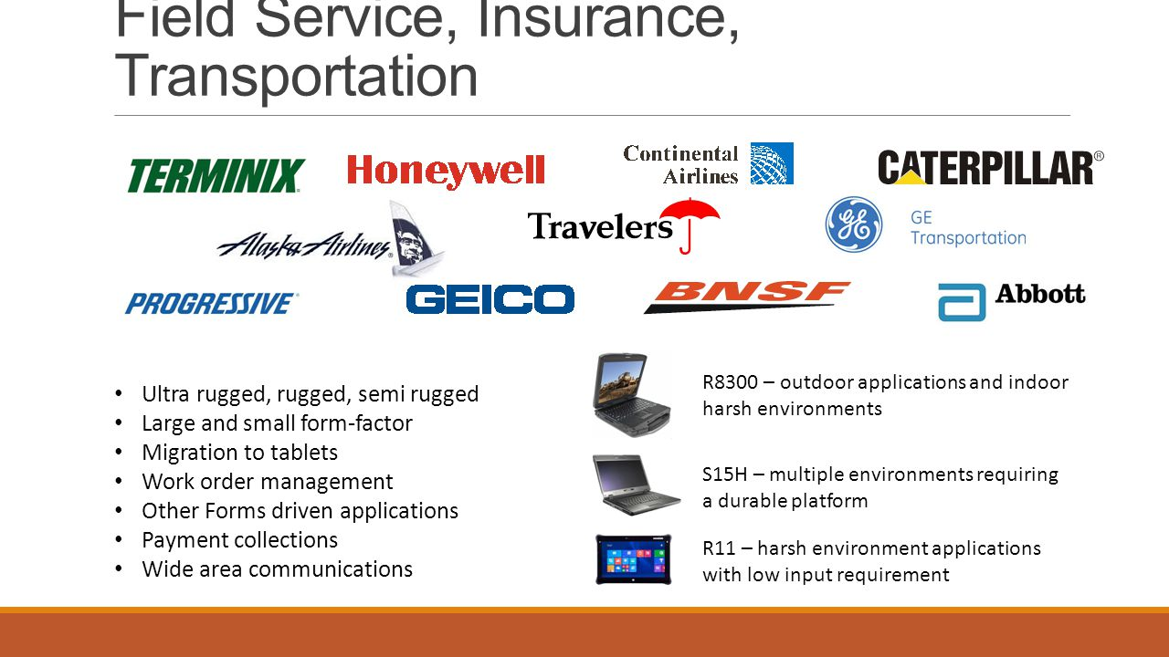 Field Service, Insurance, Transportation Ultra rugged, rugged, semi rugged Large and small form-factor Migration to tablets Work order management Other Forms driven applications Payment collections Wide area communications R8300 – outdoor applications and indoor harsh environments S15H – multiple environments requiring a durable platform R11 – harsh environment applications with low input requirement