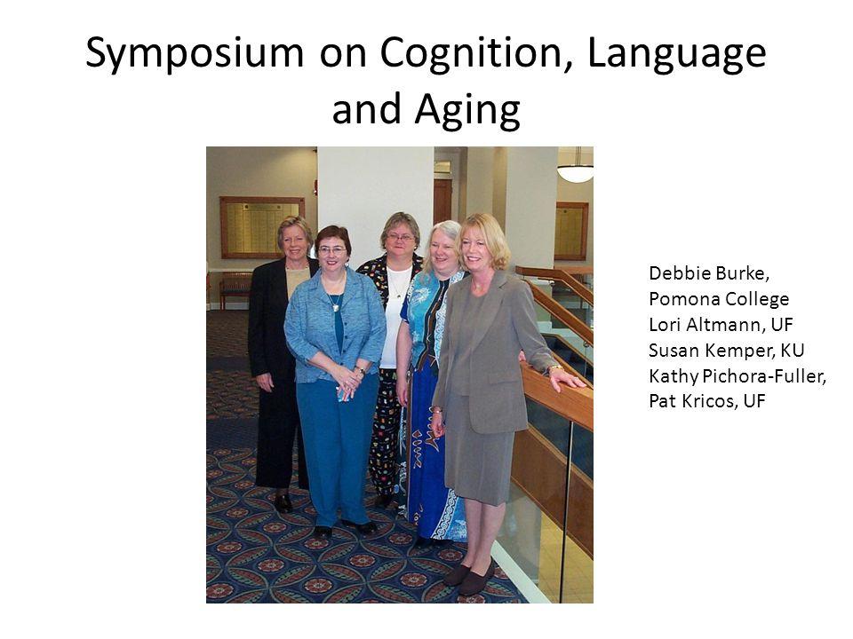 Symposium on Cognition, Language and Aging Debbie Burke, Pomona College Lori Altmann, UF Susan Kemper, KU Kathy Pichora-Fuller, Pat Kricos, UF