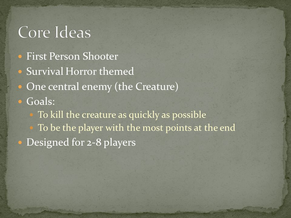First Person Shooter Survival Horror themed One central enemy (the Creature) Goals: To kill the creature as quickly as possible To be the player with the most points at the end Designed for 2-8 players