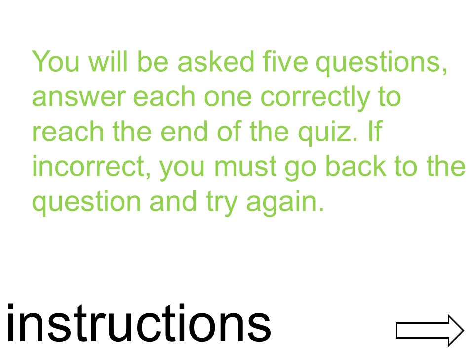 instructions You will be asked five questions, answer each one correctly to reach the end of the quiz.