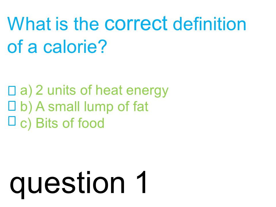 incorrect. Try again? Think about the scientific definition of a calorie! Click here for hint