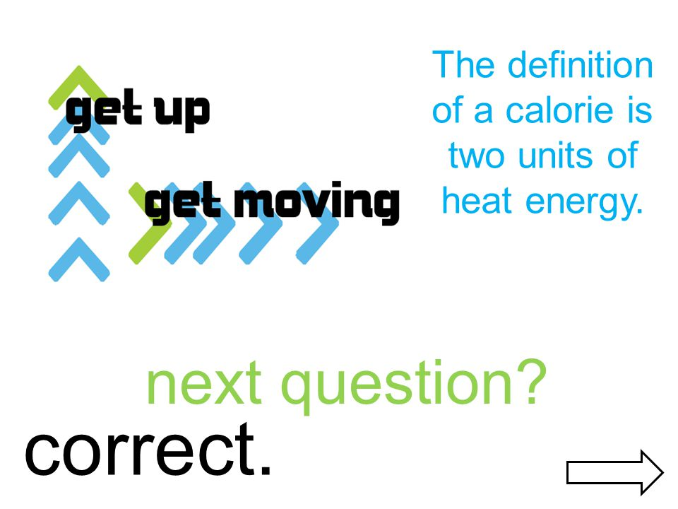correct. next question The definition of a calorie is two units of heat energy.