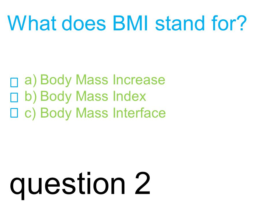 question 2 What does BMI stand for a)Body Mass Increase b)Body Mass Index c)Body Mass Interface