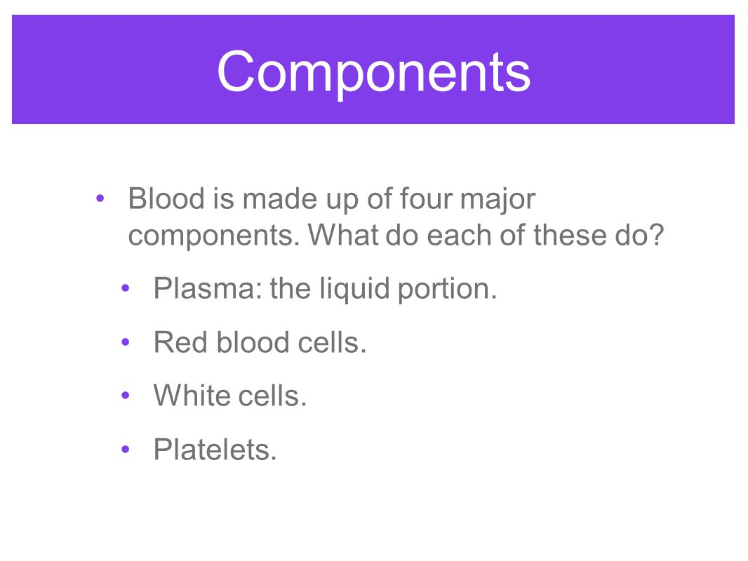 Components Blood is made up of four major components.