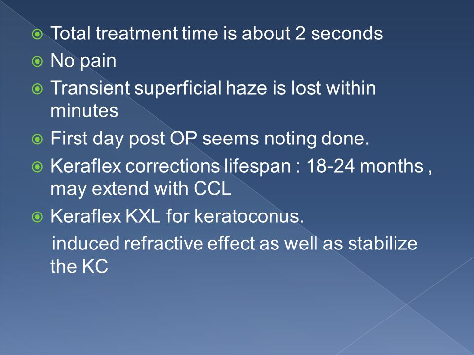  Total treatment time is about 2 seconds  No pain  Transient superficial haze is lost within minutes  First day post OP seems noting done.
