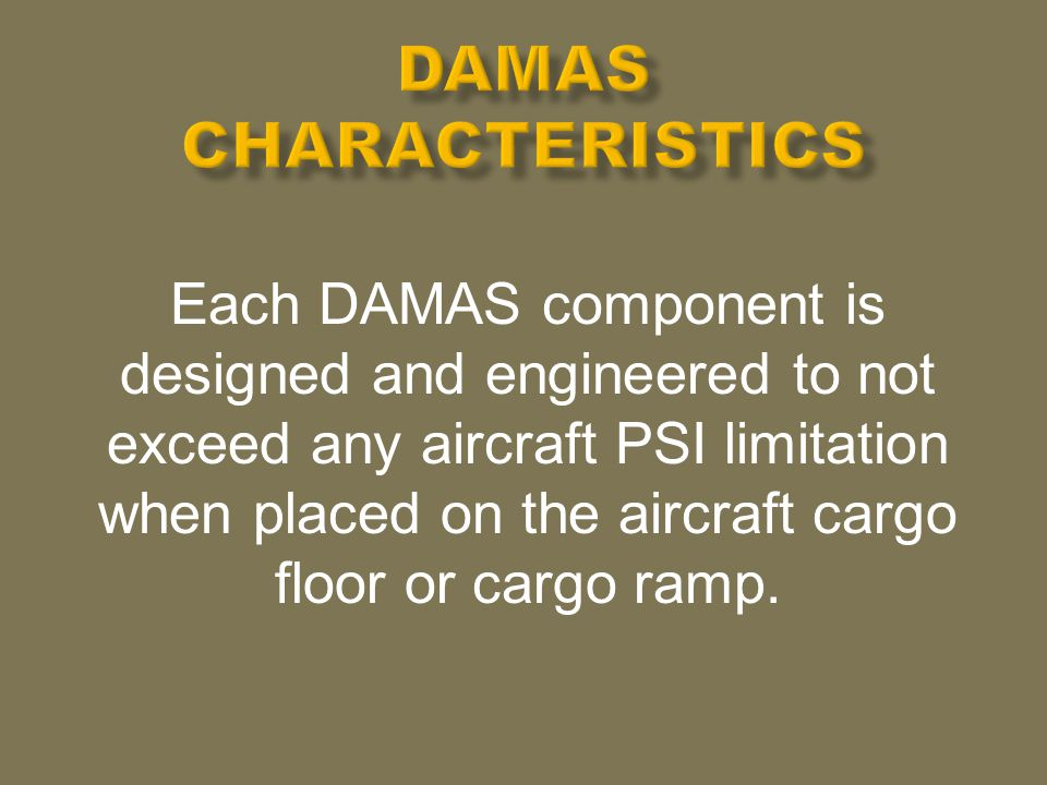 Each DAMAS component is designed and engineered to not exceed any aircraft PSI limitation when placed on the aircraft cargo floor or cargo ramp.