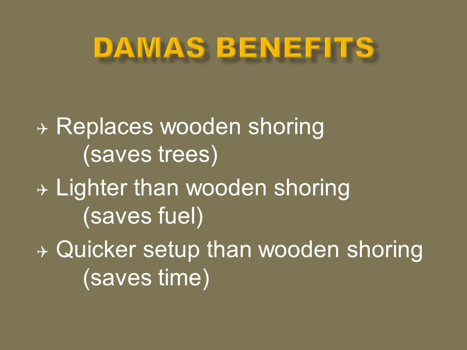  Replaces wooden shoring (saves trees)  Lighter than wooden shoring (saves fuel)  Quicker setup than wooden shoring (saves time)