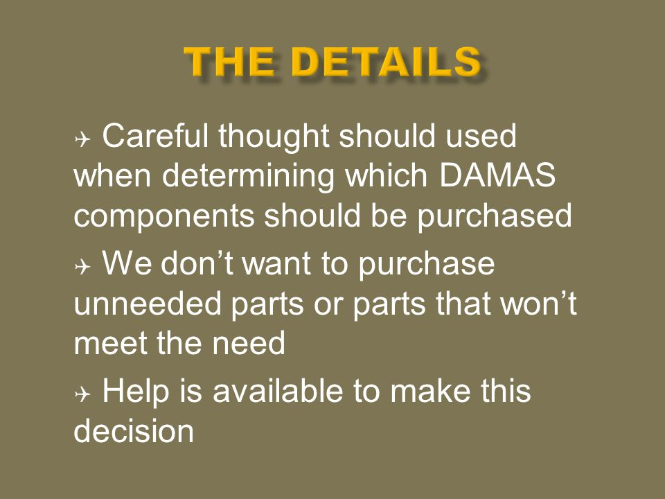  Careful thought should used when determining which DAMAS components should be purchased  We don't want to purchase unneeded parts or parts that won't meet the need  Help is available to make this decision