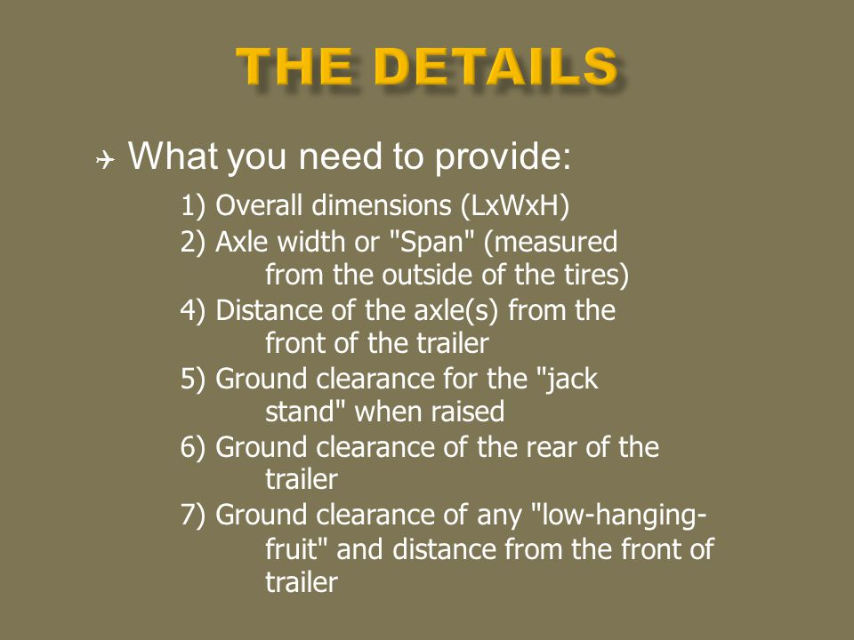 What you need to provide: 1) Overall dimensions (LxWxH) 2) Axle width or Span (measured from the outside of the tires) 4) Distance of the axle(s) from the front of the trailer 5) Ground clearance for the jack stand when raised 6) Ground clearance of the rear of the trailer 7) Ground clearance of any low-hanging- fruit and distance from the front of trailer