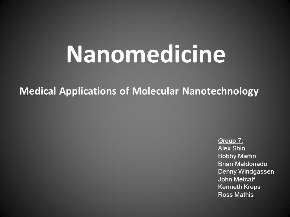 Medical Applications of Molecular Nanotechnology Nanomedicine Group 7: Alex Shin Bobby Martin Brian Maldonado Denny Windgassen John Metcalf Kenneth Kreps Ross Mathis