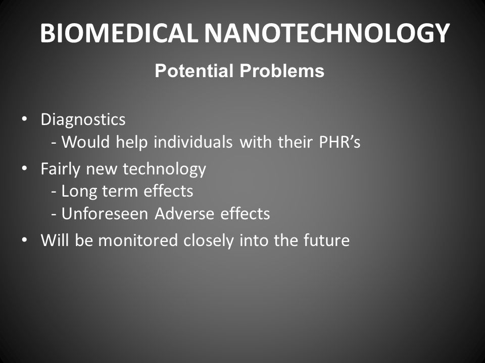 BIOMEDICAL NANOTECHNOLOGY Diagnostics - Would help individuals with their PHR's Fairly new technology - Long term effects - Unforeseen Adverse effects