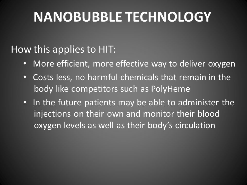 NANOBUBBLE TECHNOLOGY How this applies to HIT: More efficient, more effective way to deliver oxygen Costs less, no harmful chemicals that remain in th