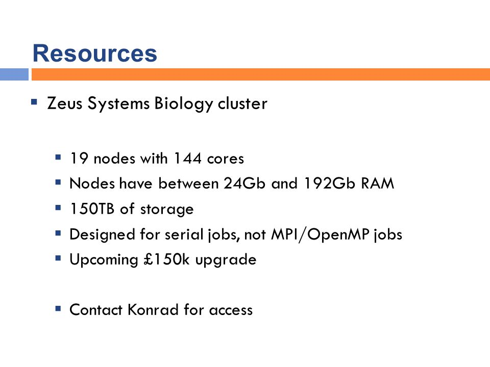 Resources  Zeus Systems Biology cluster  19 nodes with 144 cores  Nodes have between 24Gb and 192Gb RAM  150TB of storage  Designed for serial jobs, not MPI/OpenMP jobs  Upcoming £150k upgrade  Contact Konrad for access