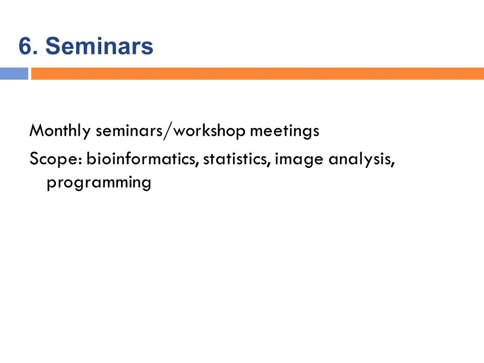 6. Seminars Monthly seminars/workshop meetings Scope: bioinformatics, statistics, image analysis, programming