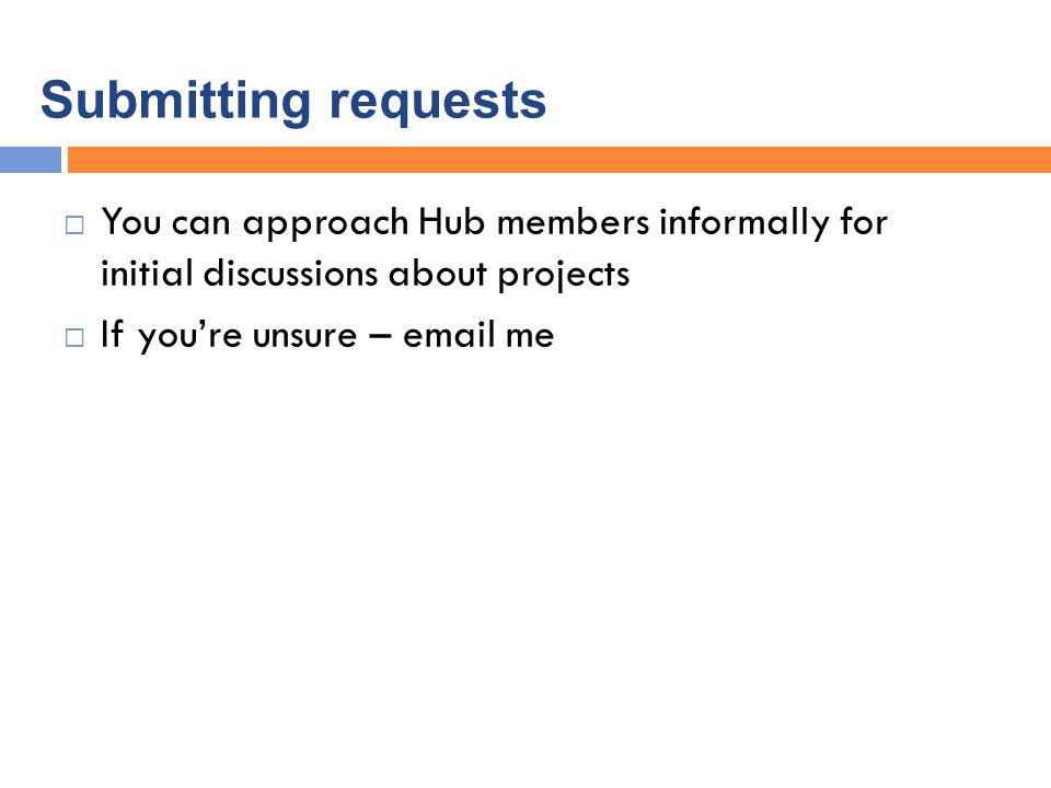Submitting requests  You can approach Hub members informally for initial discussions about projects  If you're unsure – email me