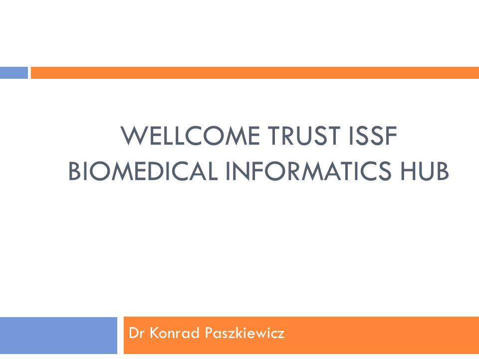 WELLCOME TRUST ISSF BIOMEDICAL INFORMATICS HUB Dr Konrad Paszkiewicz