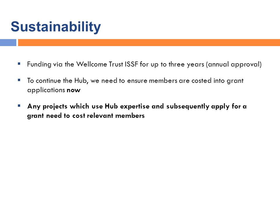 Sustainability  Funding via the Wellcome Trust ISSF for up to three years (annual approval)  To continue the Hub, we need to ensure members are costed into grant applications now  Any projects which use Hub expertise and subsequently apply for a grant need to cost relevant members