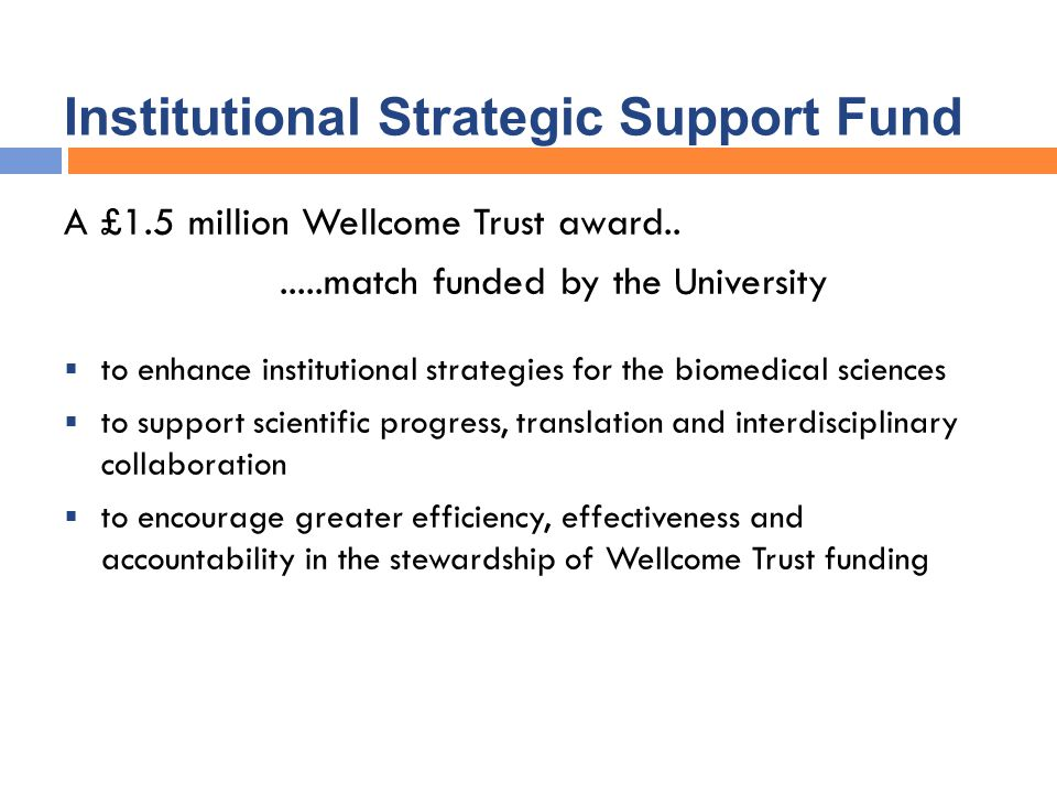 Institutional Strategic Support Fund A £1.5 million Wellcome Trust award.......match funded by the University  to enhance institutional strategies for the biomedical sciences  to support scientific progress, translation and interdisciplinary collaboration  to encourage greater efficiency, effectiveness and accountability in the stewardship of Wellcome Trust funding