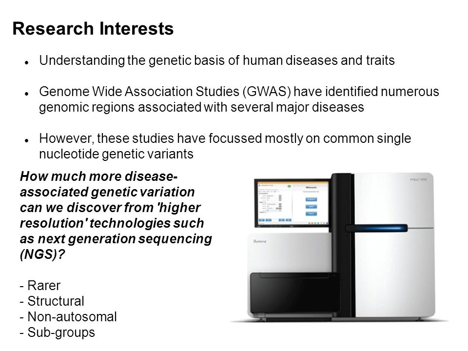 Research Interests Understanding the genetic basis of human diseases and traits Genome Wide Association Studies (GWAS) have identified numerous genomic regions associated with several major diseases However, these studies have focussed mostly on common single nucleotide genetic variants How much more disease- associated genetic variation can we discover from higher resolution technologies such as next generation sequencing (NGS).