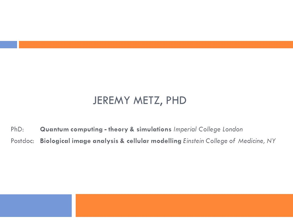 JEREMY METZ, PHD PhD: Quantum computing - theory & simulations Imperial College London Postdoc:Biological image analysis & cellular modelling Einstein College of Medicine, NY