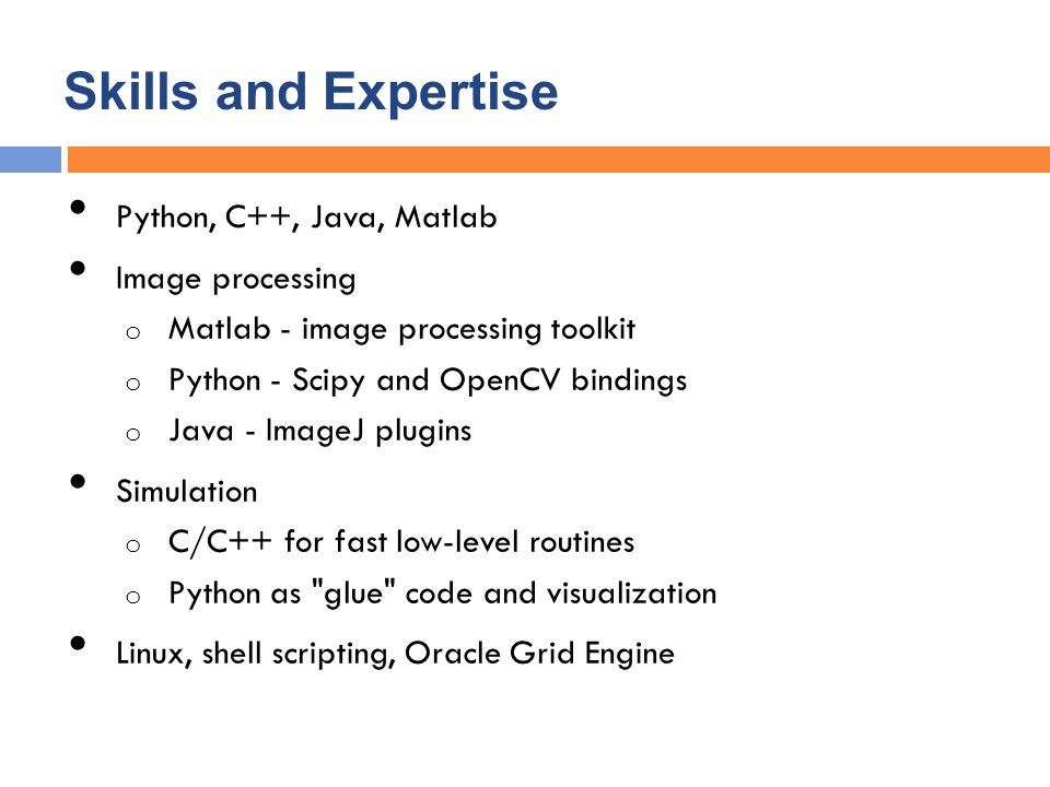 Skills and Expertise Python, C++, Java, Matlab Image processing o Matlab - image processing toolkit o Python - Scipy and OpenCV bindings o Java - ImageJ plugins Simulation o C/C++ for fast low-level routines o Python as glue code and visualization Linux, shell scripting, Oracle Grid Engine