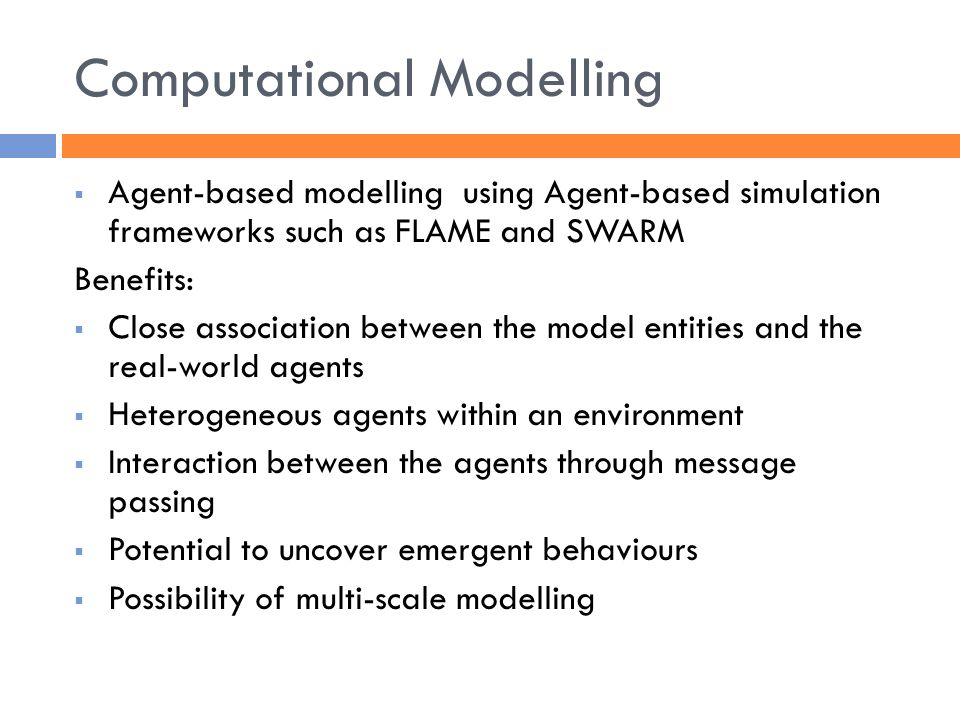 Computational Modelling  Agent-based modelling using Agent-based simulation frameworks such as FLAME and SWARM Benefits:  Close association between the model entities and the real-world agents  Heterogeneous agents within an environment  Interaction between the agents through message passing  Potential to uncover emergent behaviours  Possibility of multi-scale modelling