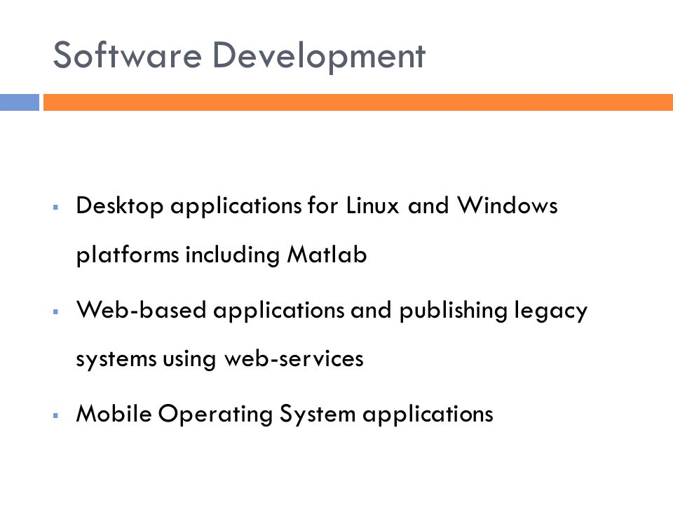 Software Development  Desktop applications for Linux and Windows platforms including Matlab  Web-based applications and publishing legacy systems using web-services  Mobile Operating System applications