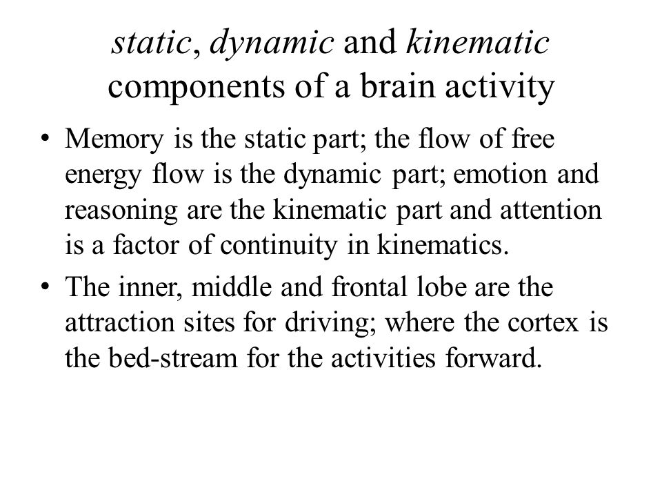 static, dynamic and kinematic components of a brain activity Memory is the static part; the flow of free energy flow is the dynamic part; emotion and reasoning are the kinematic part and attention is a factor of continuity in kinematics.