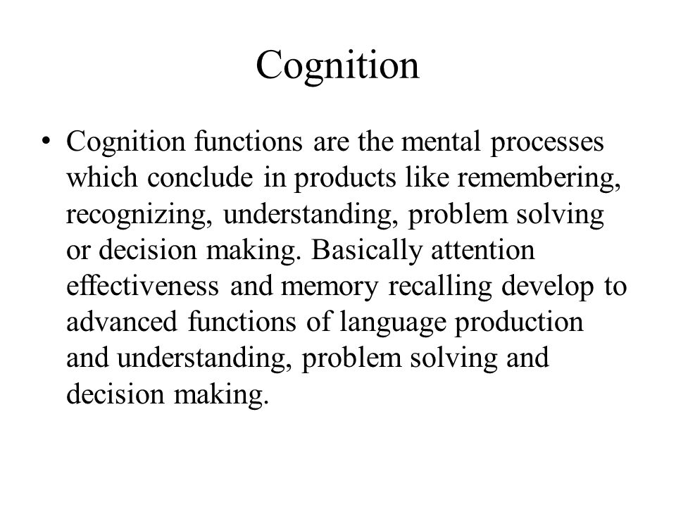 Cognition Cognition functions are the mental processes which conclude in products like remembering, recognizing, understanding, problem solving or decision making.