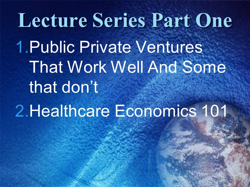Lecture Series Part One 1.Public Private Ventures That Work Well And Some that don't 2.Healthcare Economics 101