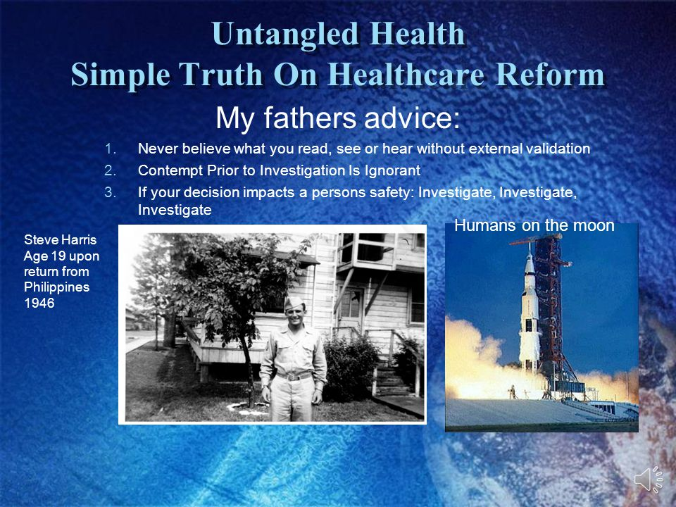 Untangled Health Simple Truth On Healthcare Reform My fathers advice: 1.Never believe what you read, see or hear without external validation 2.Contempt Prior to Investigation Is Ignorant 3.If your decision impacts a persons safety: Investigate, Investigate, Investigate Steve Harris Age 19 upon return from Philippines 1946 Humans on the moon