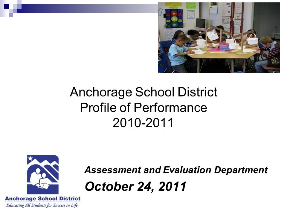 Anchorage School District Profile of Performance 2010-2011 Assessment and Evaluation Department October 24, 2011